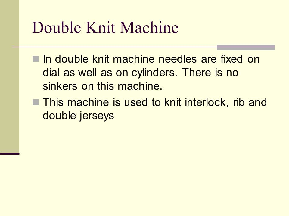 Double Knit Machine In double knit machine needles are fixed on dial as well as on cylinders. There is no sinkers on this machine. This machine is use