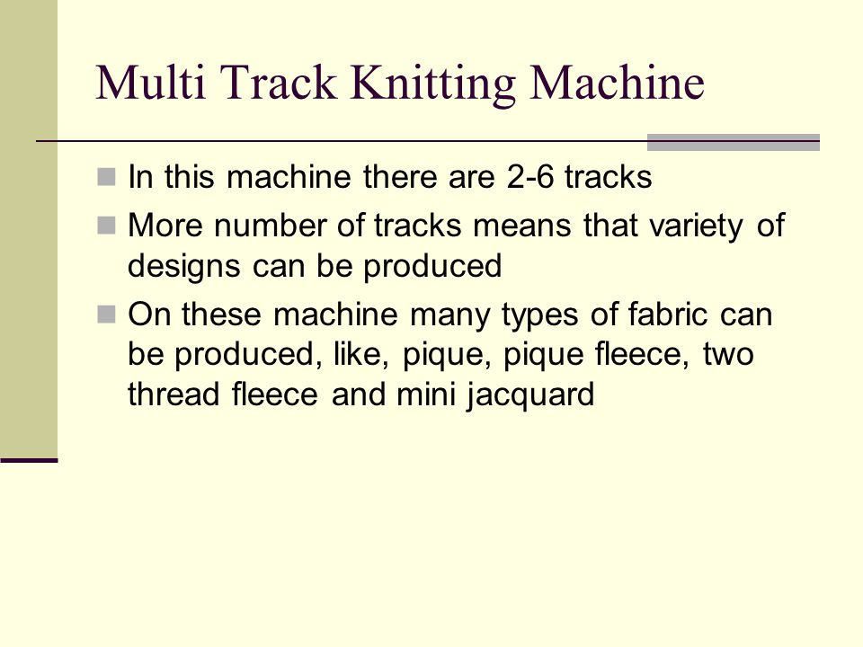 Multi Track Knitting Machine In this machine there are 2-6 tracks More number of tracks means that variety of designs can be produced On these machine many types of fabric can be produced, like, pique, pique fleece, two thread fleece and mini jacquard