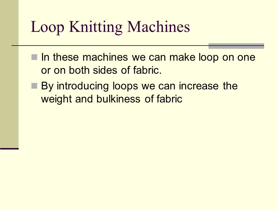 Loop Knitting Machines In these machines we can make loop on one or on both sides of fabric.