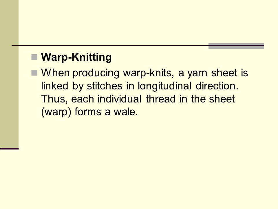 Warp-Knitting When producing warp-knits, a yarn sheet is linked by stitches in longitudinal direction. Thus, each individual thread in the sheet (warp