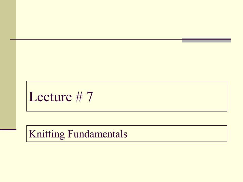 Lecture # 7 Knitting Fundamentals