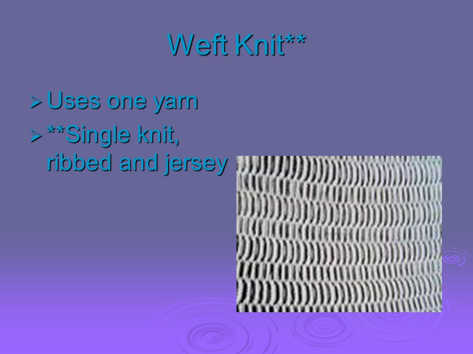 Weft Knit**  Uses one yarn  **Single knit, ribbed and jersey