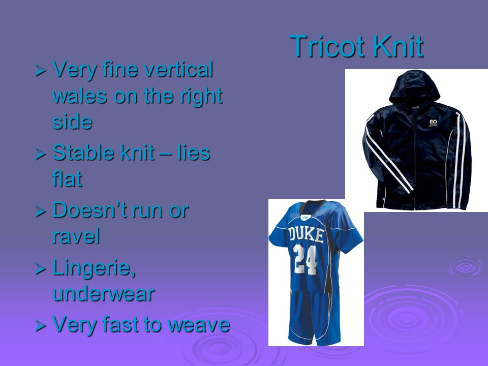 Tricot Knit  Very fine vertical wales on the right side  Stable knit – lies flat  Doesn't run or ravel  Lingerie, underwear  Very fast to weave