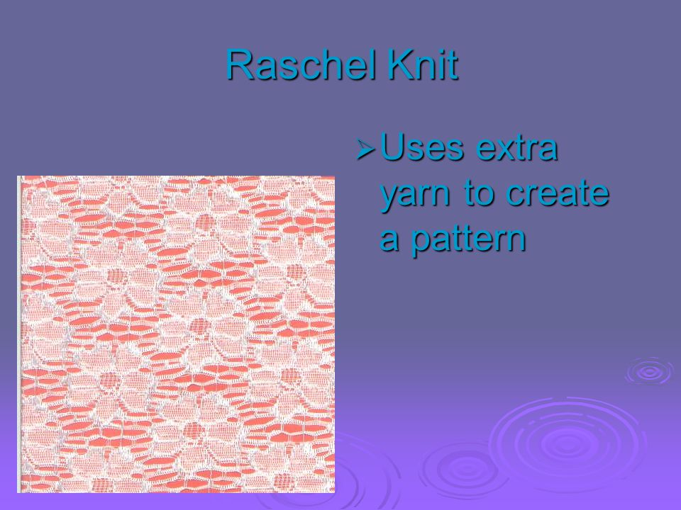 Raschel Knit  Uses extra yarn to create a pattern