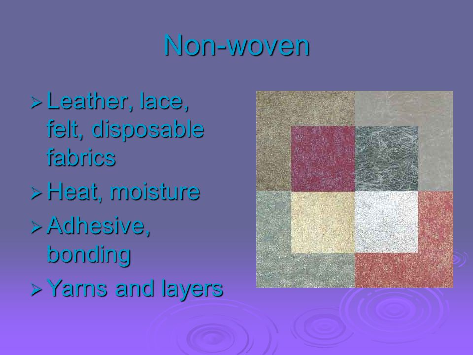 Non-woven  Leather, lace, felt, disposable fabrics  Heat, moisture  Adhesive, bonding  Yarns and layers