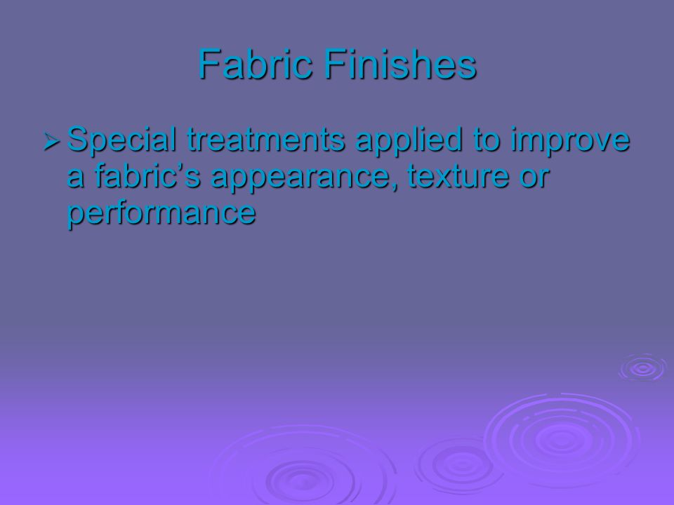 Fabric Finishes  Special treatments applied to improve a fabric's appearance, texture or performance