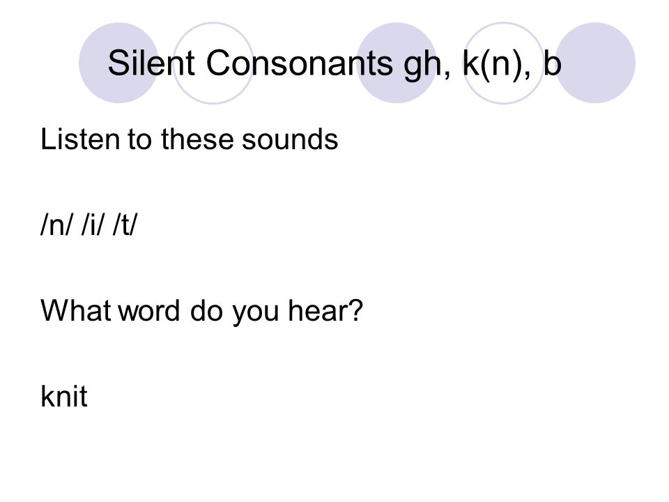 Silent Consonants gh, k(n), b Listen to these sounds /n/ /e/ /l/ What word do you hear? kneel
