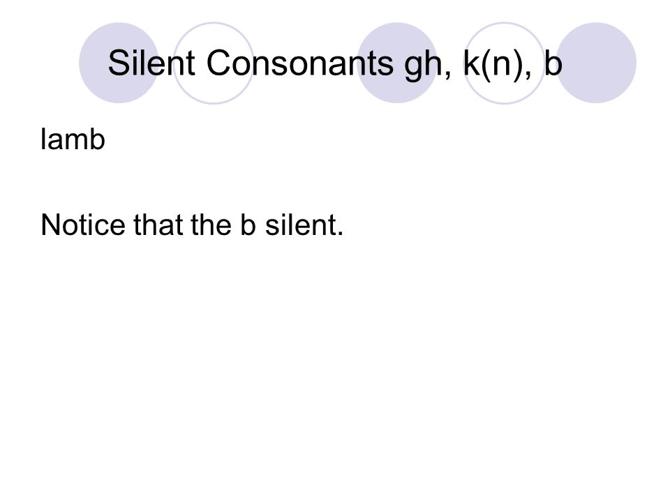 Silent Consonants gh, k(n), b lamb Notice that the b silent.