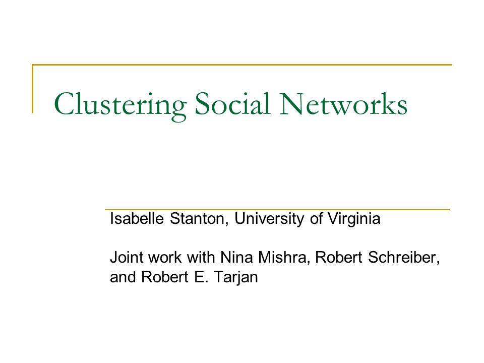 Clustering Social Networks Isabelle Stanton, University of Virginia Joint work with Nina Mishra, Robert Schreiber, and Robert E. Tarjan