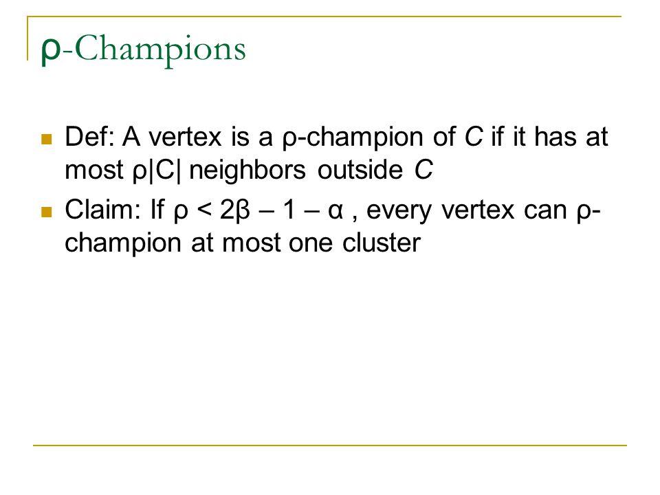 ρ -Champions Def: A vertex is a ρ-champion of C if it has at most ρ|C| neighbors outside C Claim: If ρ < 2β – 1 – α, every vertex can ρ- champion at m