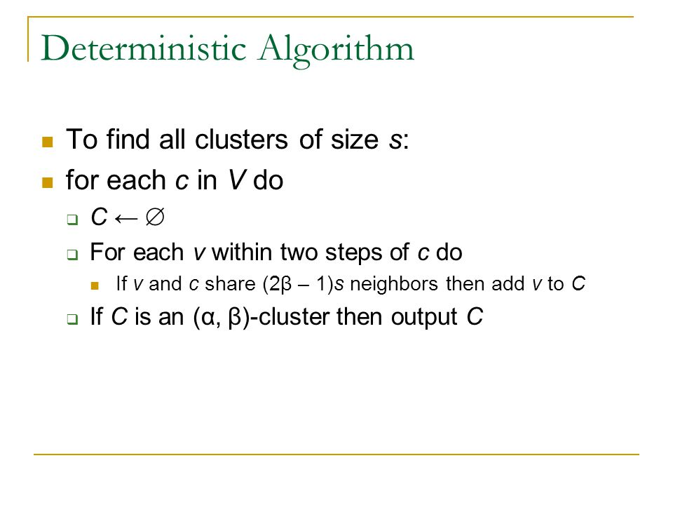 Deterministic Algorithm To find all clusters of size s: for each c in V do  C ←   For each v within two steps of c do If v and c share (2β – 1)s neighbors then add v to C  If C is an (α, β)-cluster then output C