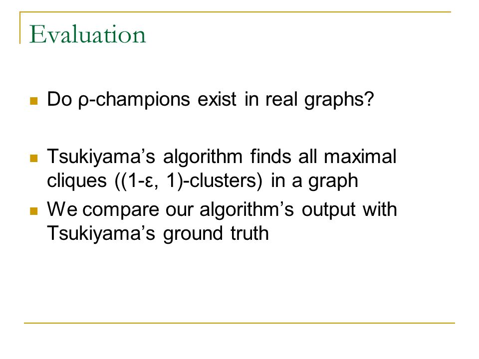 Evaluation Do ρ-champions exist in real graphs? Tsukiyama's algorithm finds all maximal cliques ((1-ε, 1)-clusters) in a graph We compare our algorith