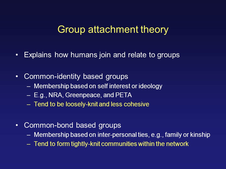 Group attachment theory Explains how humans join and relate to groups Common-identity based groups –Membership based on self interest or ideology –E.g., NRA, Greenpeace, and PETA –Tend to be loosely-knit and less cohesive Common-bond based groups –Membership based on inter-personal ties, e.g., family or kinship –Tend to form tightly-knit communities within the network