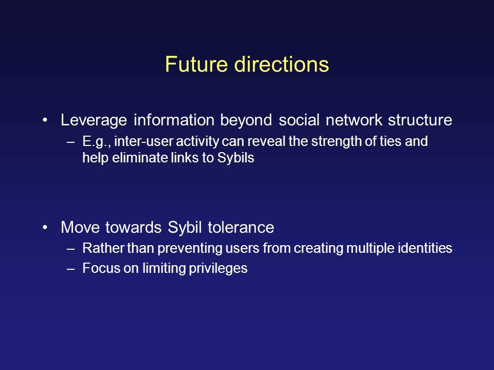 Future directions Leverage information beyond social network structure –E.g., inter-user activity can reveal the strength of ties and help eliminate links to Sybils Move towards Sybil tolerance –Rather than preventing users from creating multiple identities –Focus on limiting privileges