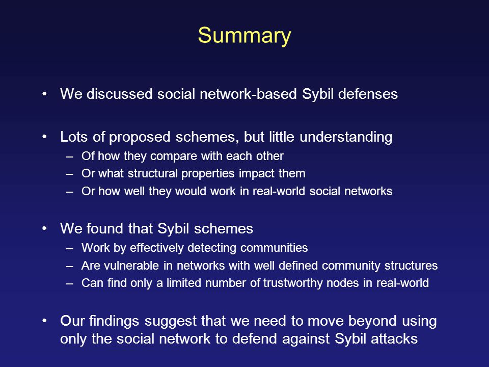 Summary We discussed social network-based Sybil defenses Lots of proposed schemes, but little understanding –Of how they compare with each other –Or what structural properties impact them –Or how well they would work in real-world social networks We found that Sybil schemes –Work by effectively detecting communities –Are vulnerable in networks with well defined community structures –Can find only a limited number of trustworthy nodes in real-world Our findings suggest that we need to move beyond using only the social network to defend against Sybil attacks