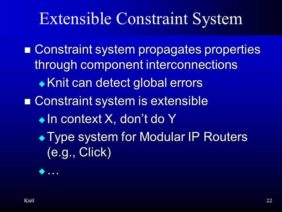 Knit22 Extensible Constraint System Constraint system propagates properties through component interconnections Constraint system propagates properties through component interconnections  Knit can detect global errors Constraint system is extensible Constraint system is extensible  In context X, don't do Y  Type system for Modular IP Routers (e.g., Click)  …