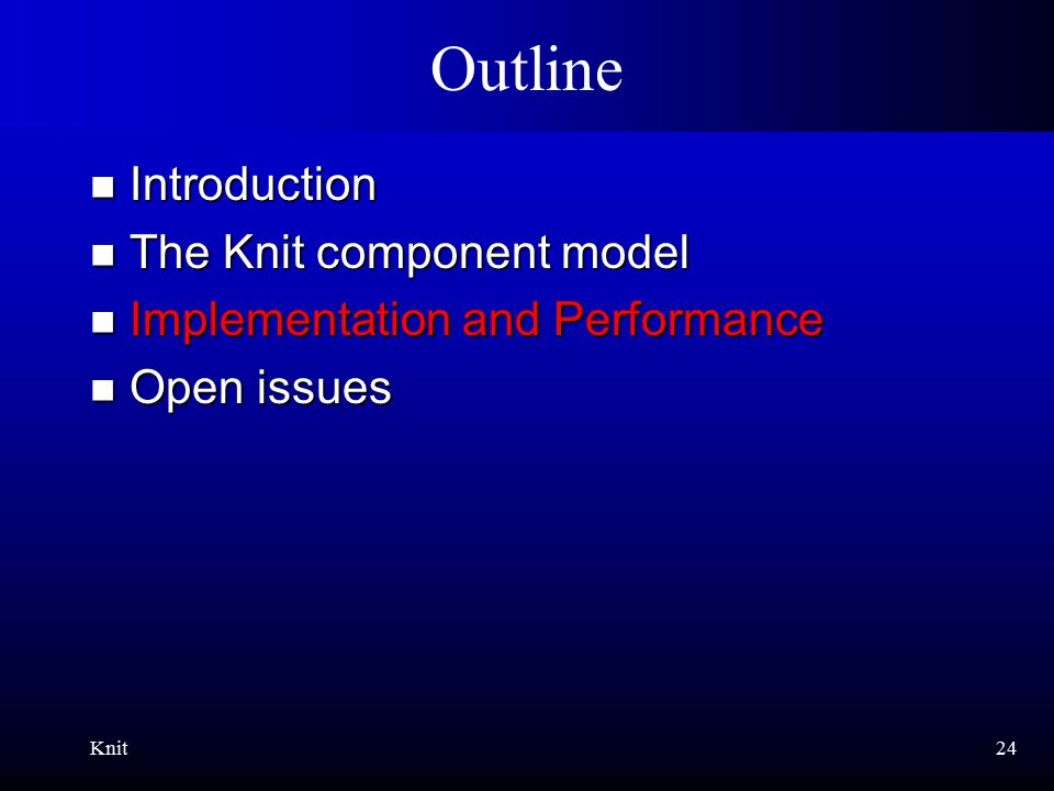 Knit24 Outline Introduction Introduction The Knit component model The Knit component model Implementation and Performance Implementation and Performance Open issues Open issues
