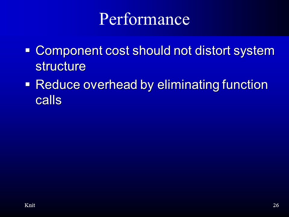 Knit26 Performance  Component cost should not distort system structure  Reduce overhead by eliminating function calls