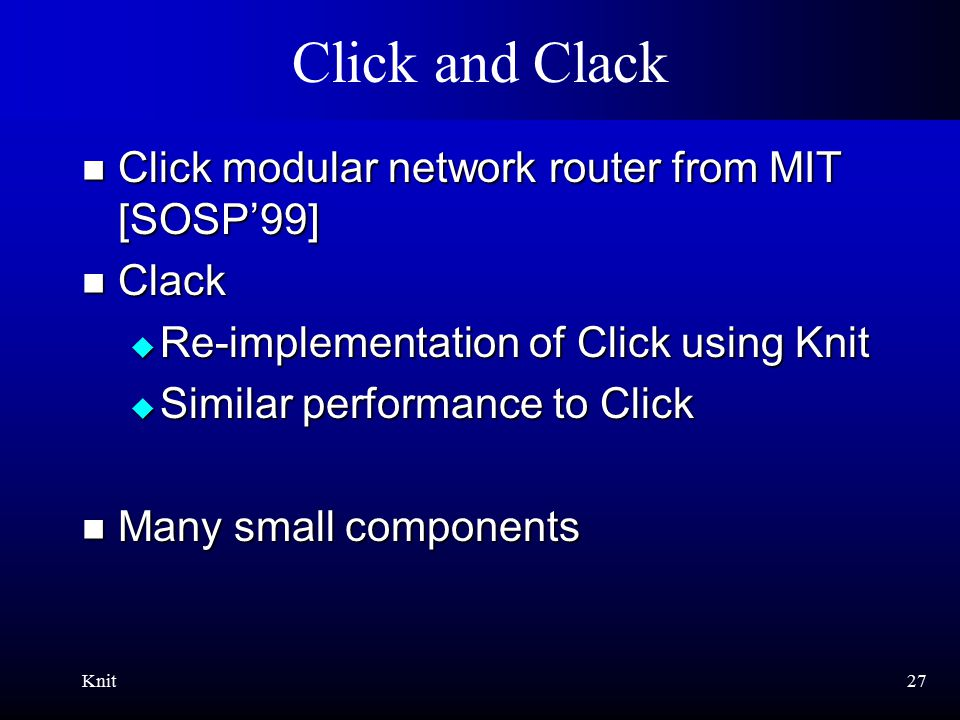 Knit27 Click and Clack Click modular network router from MIT [SOSP'99] Click modular network router from MIT [SOSP'99] Clack Clack  Re-implementation of Click using Knit  Similar performance to Click Many small components Many small components
