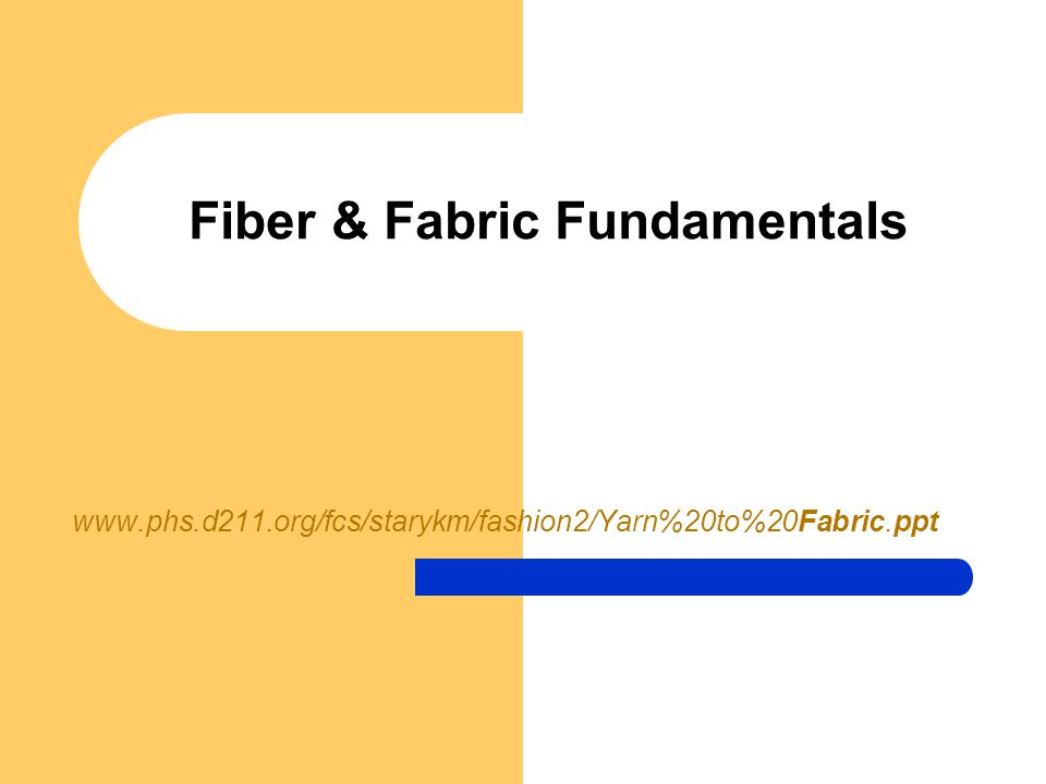 Fiber & Fabric Fundamentals www.phs.d211.org/fcs/starykm/fashion2/Yarn%20to%20Fabric.ppt