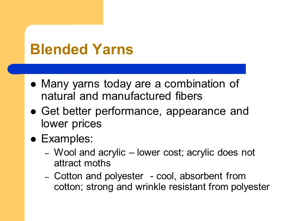 Blended Yarns Many yarns today are a combination of natural and manufactured fibers Get better performance, appearance and lower prices Examples: – Wool and acrylic – lower cost; acrylic does not attract moths – Cotton and polyester - cool, absorbent from cotton; strong and wrinkle resistant from polyester