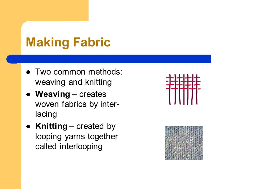 Making Fabric Two common methods: weaving and knitting Weaving – creates woven fabrics by inter- lacing Knitting – created by looping yarns together called interlooping