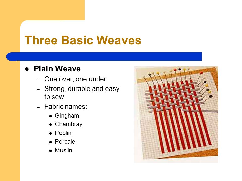 Three Basic Weaves Plain Weave – One over, one under – Strong, durable and easy to sew – Fabric names: Gingham Chambray Poplin Percale Muslin