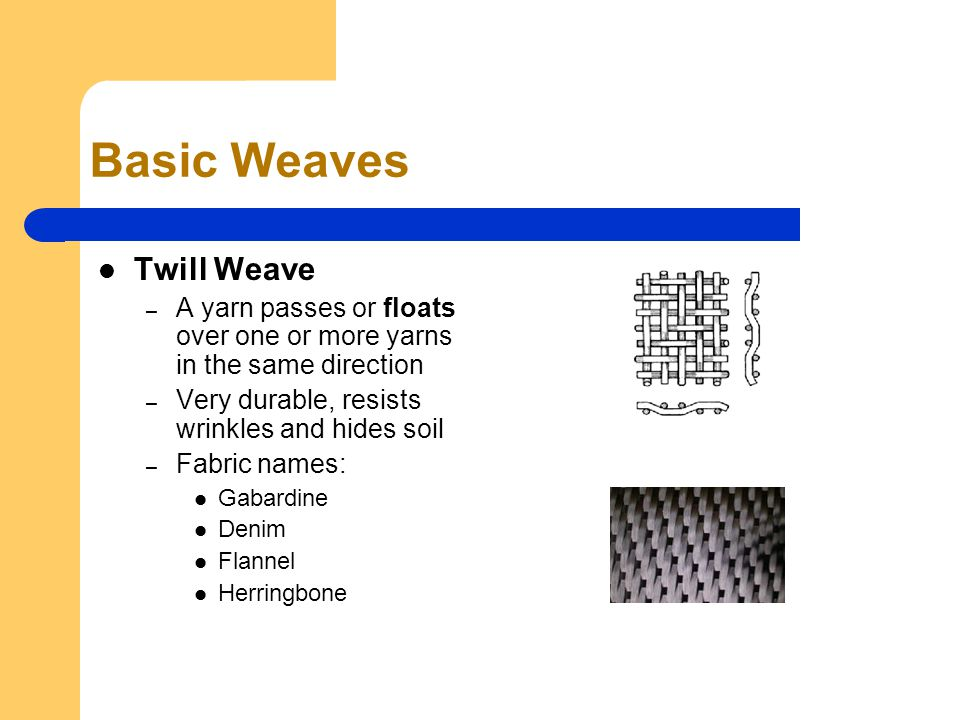 Basic Weaves Twill Weave – A yarn passes or floats over one or more yarns in the same direction – Very durable, resists wrinkles and hides soil – Fabric names: Gabardine Denim Flannel Herringbone