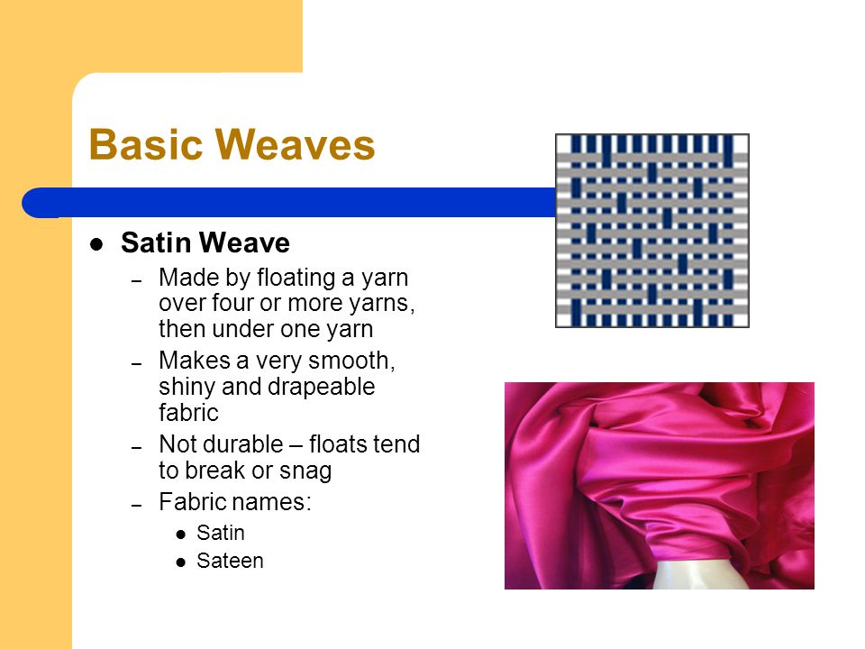 Basic Weaves Satin Weave – Made by floating a yarn over four or more yarns, then under one yarn – Makes a very smooth, shiny and drapeable fabric – Not durable – floats tend to break or snag – Fabric names: Satin Sateen