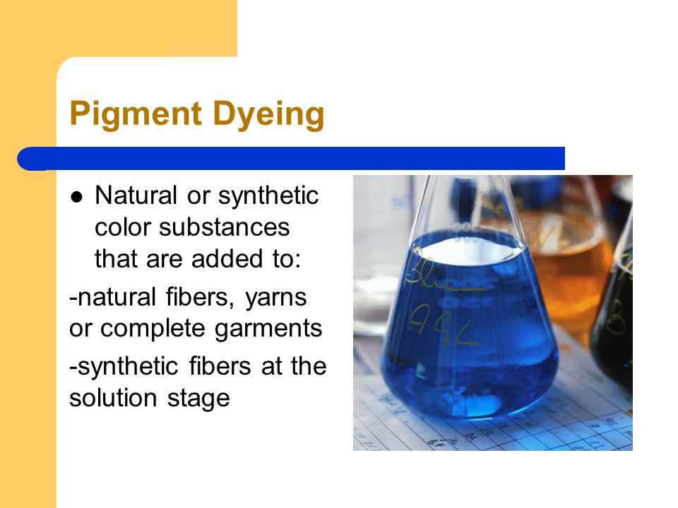 Pigment Dyeing Natural or synthetic color substances that are added to: -natural fibers, yarns or complete garments -synthetic fibers at the solution stage