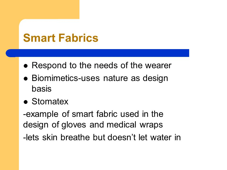 Smart Fabrics Respond to the needs of the wearer Biomimetics-uses nature as design basis Stomatex -example of smart fabric used in the design of gloves and medical wraps -lets skin breathe but doesn't let water in