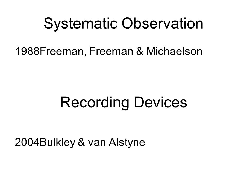 Systematic Observation 1988Freeman, Freeman & Michaelson Recording Devices 2004Bulkley & van Alstyne