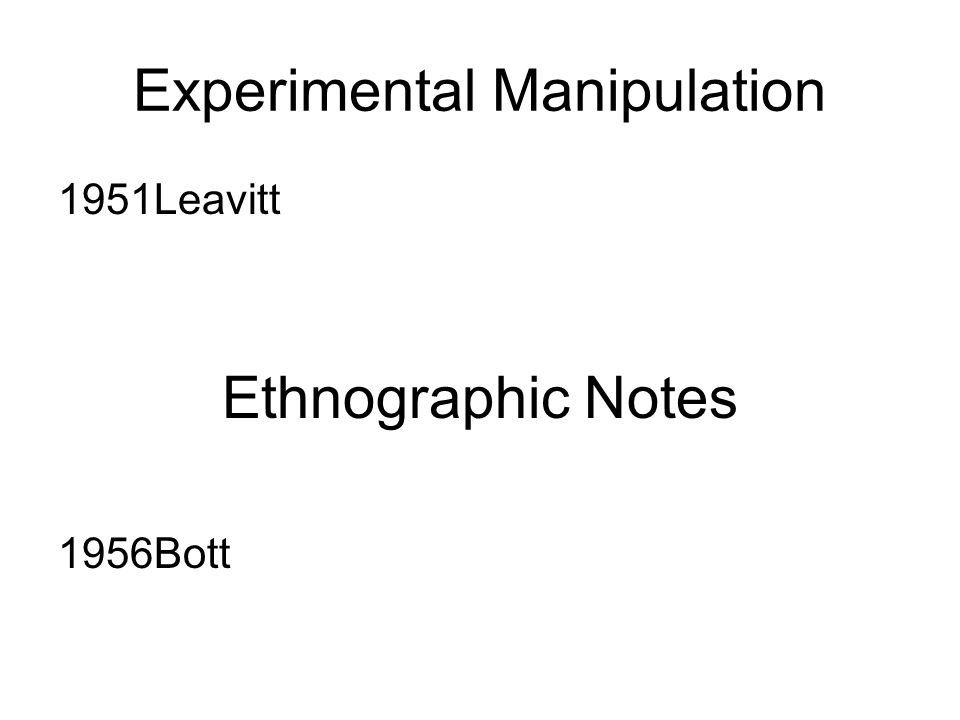 Experimental Manipulation 1951Leavitt Ethnographic Notes 1956Bott