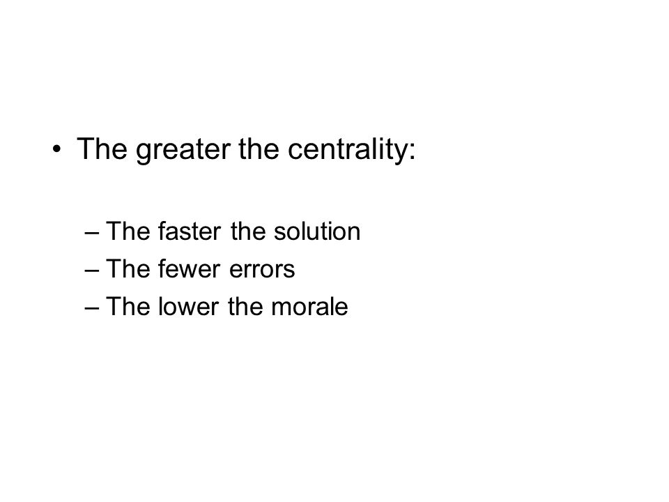 The greater the centrality: –The faster the solution –The fewer errors –The lower the morale