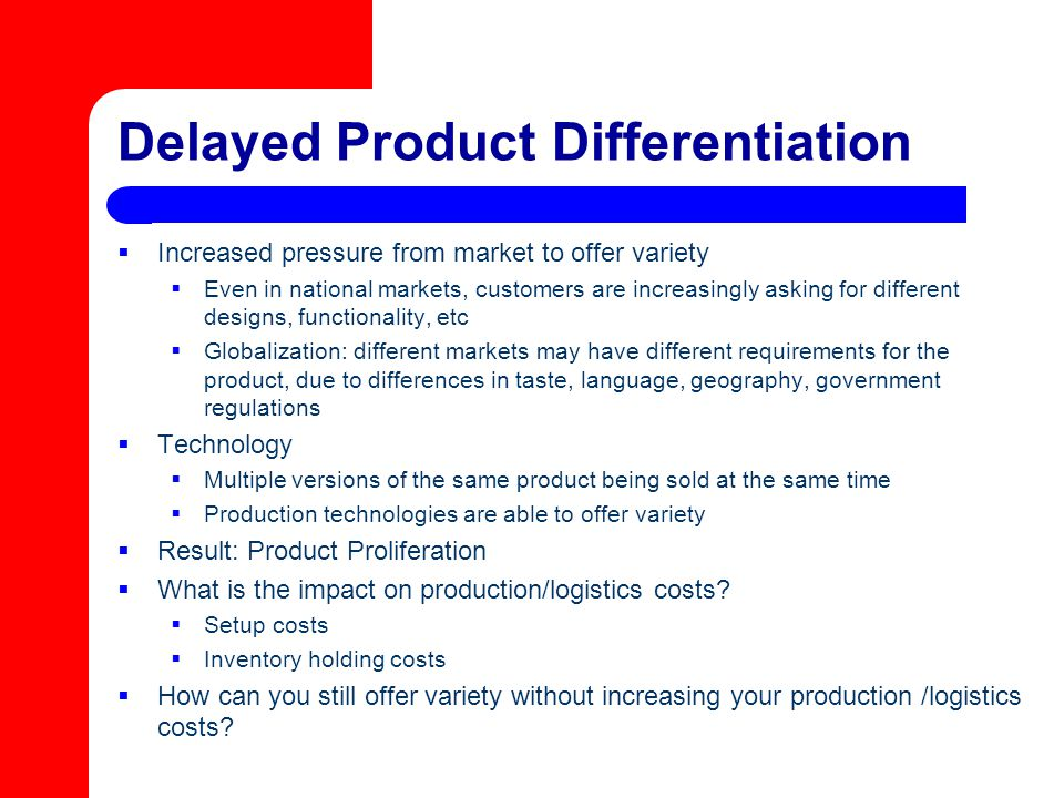 Delayed Product Differentiation  Increased pressure from market to offer variety  Even in national markets, customers are increasingly asking for di