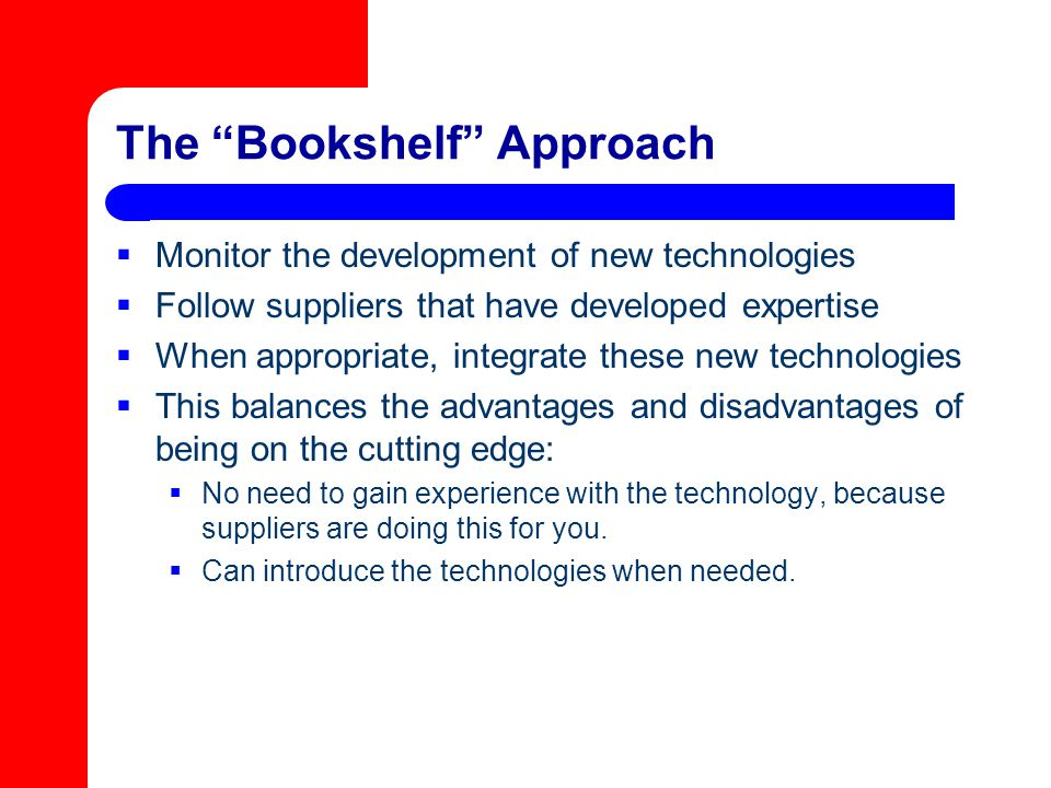 """The """"Bookshelf"""" Approach  Monitor the development of new technologies  Follow suppliers that have developed expertise  When appropriate, integrate"""