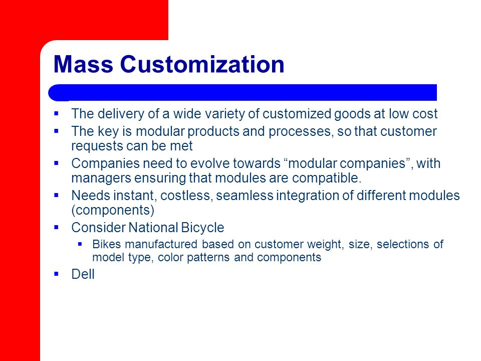 Mass Customization  The delivery of a wide variety of customized goods at low cost  The key is modular products and processes, so that customer requ