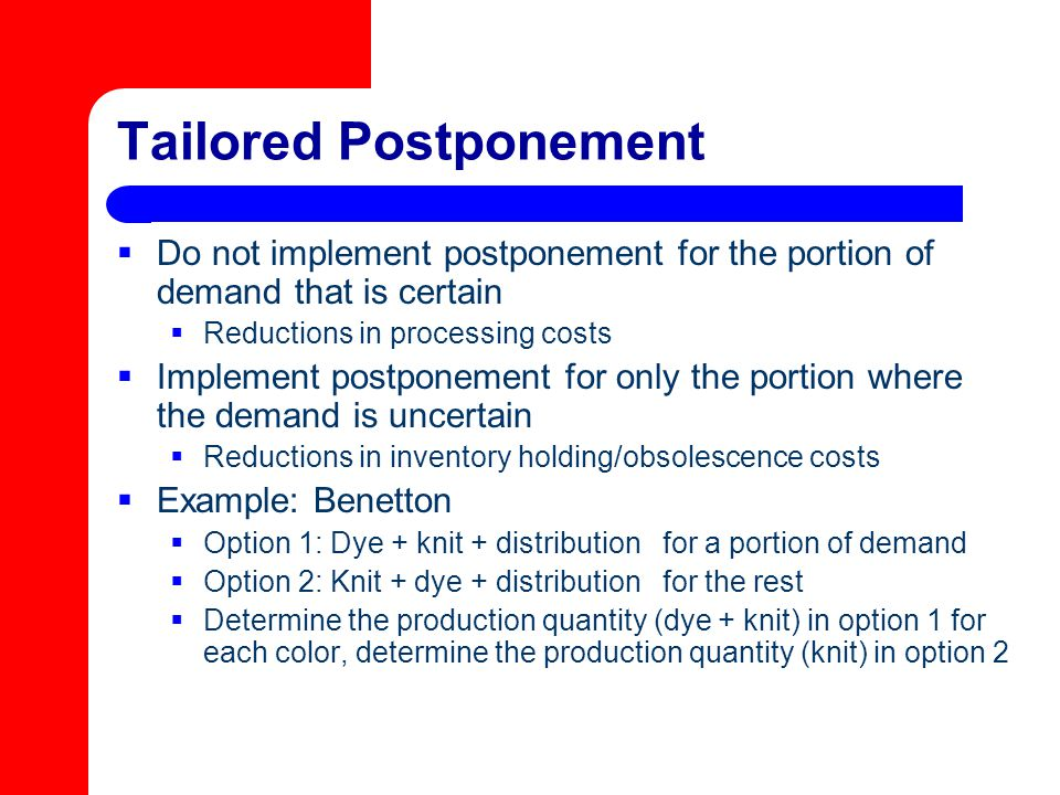 Tailored Postponement  Do not implement postponement for the portion of demand that is certain  Reductions in processing costs  Implement postponem