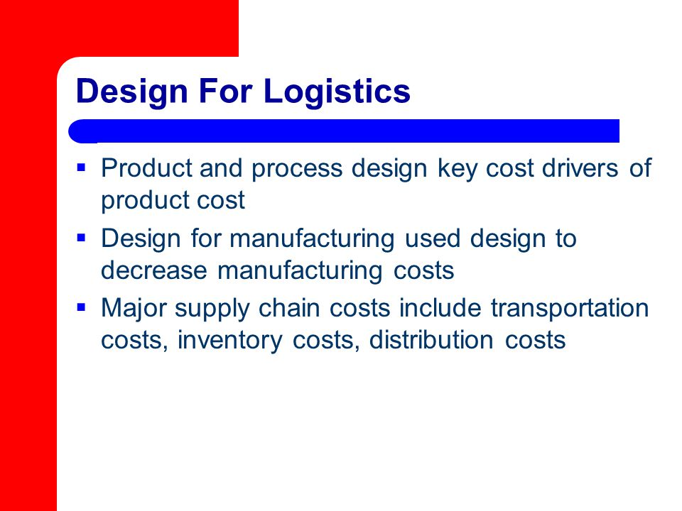 Design For Logistics  Product and process design key cost drivers of product cost  Design for manufacturing used design to decrease manufacturing co