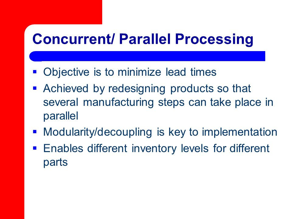Concurrent/ Parallel Processing  Objective is to minimize lead times  Achieved by redesigning products so that several manufacturing steps can take