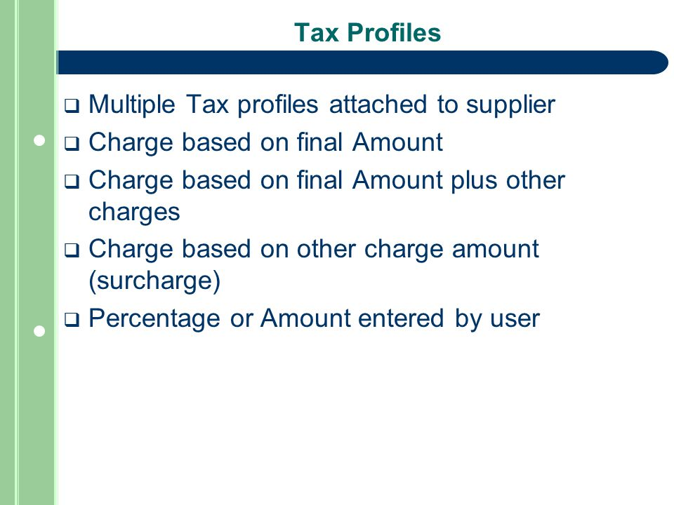 Tax Profiles  Multiple Tax profiles attached to supplier  Charge based on final Amount  Charge based on final Amount plus other charges  Charge based on other charge amount (surcharge)  Percentage or Amount entered by user