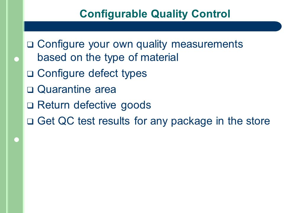 Configurable Quality Control  Configure your own quality measurements based on the type of material  Configure defect types  Quarantine area  Return defective goods  Get QC test results for any package in the store