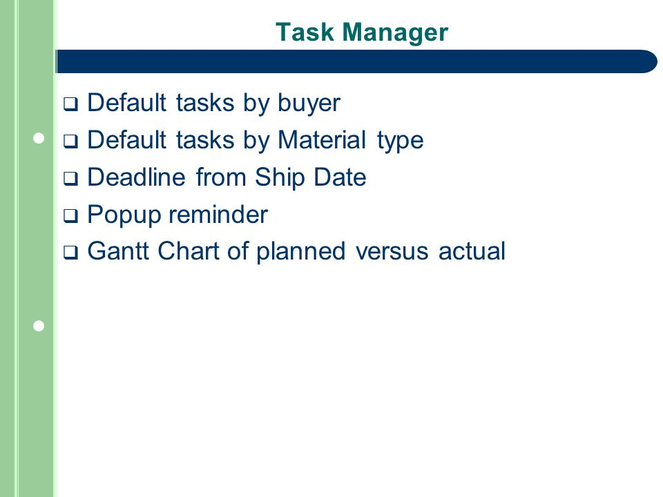 Task Manager  Default tasks by buyer  Default tasks by Material type  Deadline from Ship Date  Popup reminder  Gantt Chart of planned versus actual