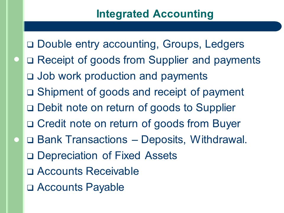 Integrated Accounting  Double entry accounting, Groups, Ledgers  Receipt of goods from Supplier and payments  Job work production and payments  Shipment of goods and receipt of payment  Debit note on return of goods to Supplier  Credit note on return of goods from Buyer  Bank Transactions – Deposits, Withdrawal.