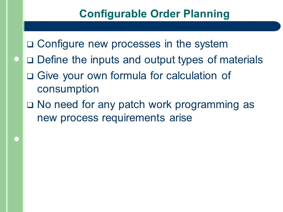 Configurable Order Planning  Configure new processes in the system  Define the inputs and output types of materials  Give your own formula for calculation of consumption  No need for any patch work programming as new process requirements arise