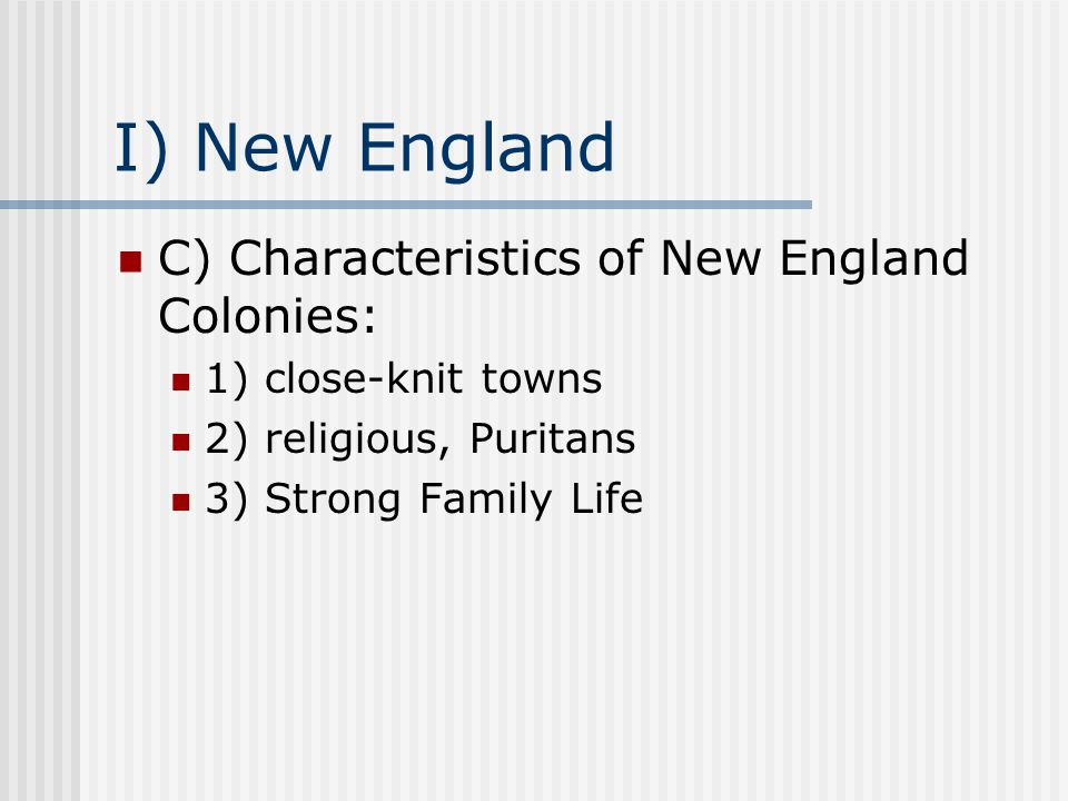 I) New England C) Characteristics of New England Colonies: 1) close-knit towns 2) religious, Puritans 3) Strong Family Life