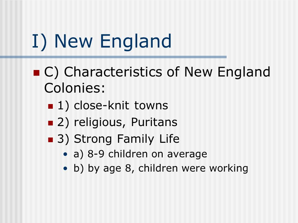 I) New England C) Characteristics of New England Colonies: 1) close-knit towns 2) religious, Puritans 3) Strong Family Life a) 8-9 children on average b) by age 8, children were working