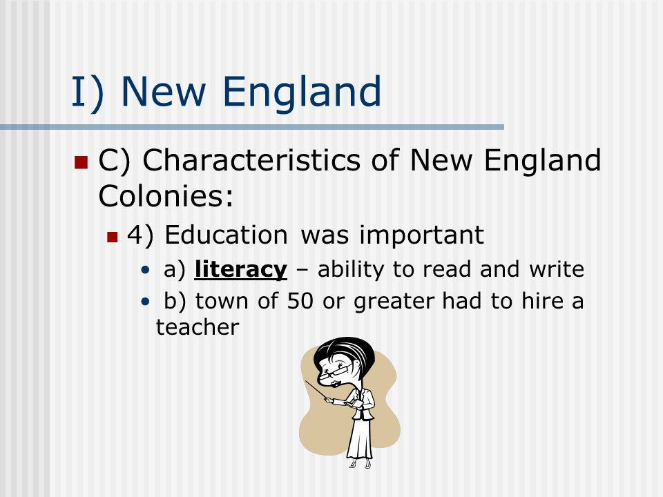 I) New England C) Characteristics of New England Colonies: 4) Education was important a) literacy – ability to read and write b) town of 50 or greater