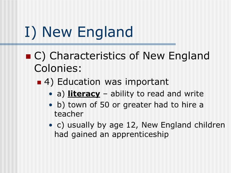 I) New England C) Characteristics of New England Colonies: 4) Education was important a) literacy – ability to read and write b) town of 50 or greater had to hire a teacher c) usually by age 12, New England children had gained an apprenticeship