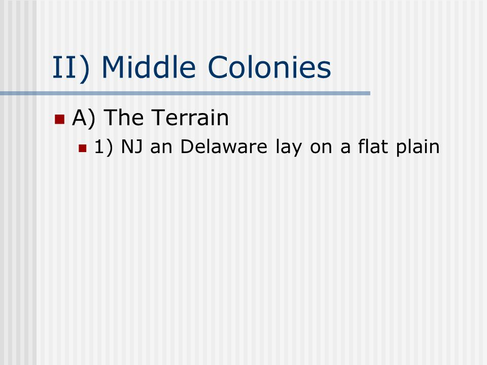 II) Middle Colonies A) The Terrain 1) NJ an Delaware lay on a flat plain
